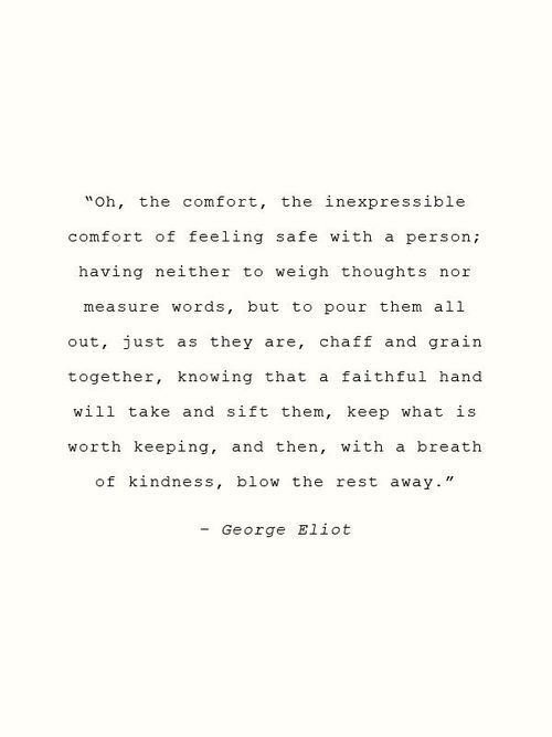 """Oh, the comfort, the inexpressible comfort of feeling safe with a person ..."" -George Eliot"