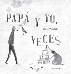 """""""Papá y yo, a veces"""", Calibroscopio. Un hermoso libro álbum que nos acerca a los encuentros y desencuentros entre un padre y su hija con belleza poética y sensibilidad."""