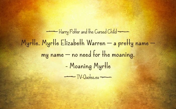 Quote from Harry Potter and the Cursed Child - MOANING MYRTLE: Myrtle. Myrtle Elizabeth Warren — a pretty name — my name — no need for the moaning. – Act Two, Scene 19
