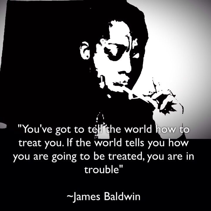 You've got to tell the world how to treat you. If the world tells you how you are going to be treated, you are in trouble. ~ James Baldwin