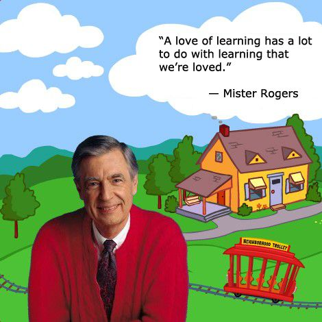 """A love of learning has a lot to do with learning that we're loved."" ― Mister Rogers"
