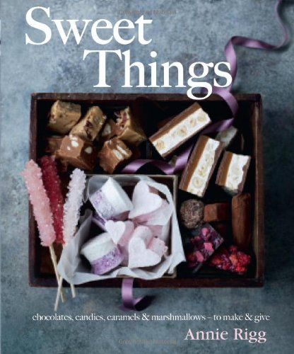 Sweet Things: chocolate, candies, caramels & marshmallows - to make & give: Amazon.co.uk: Annie Rigg: 9780857831804: Books