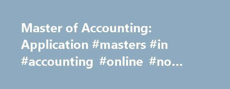 Master of Accounting: Application #masters #in #accounting #online #no #gmat http://hong-kong.nef2.com/master-of-accounting-application-masters-in-accounting-online-no-gmat/  # 352.273.0200 (tel) 352.392.7962 (fax) Email ( fsoa at warrington.ufl.edu ) Students seeking admission to the Master of Accounting program submit a graduate application through the University of Florida's Admissions Office. Prospective graduate students must take the Graduate Management Admission Test (GMAT). Graduate…