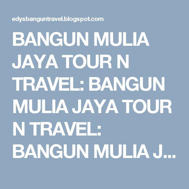 BANGUN MULIA JAYA TOUR N TRAVEL: BANGUN MULIA JAYA TOUR N TRAVEL: BANGUN MULIA JAYA...