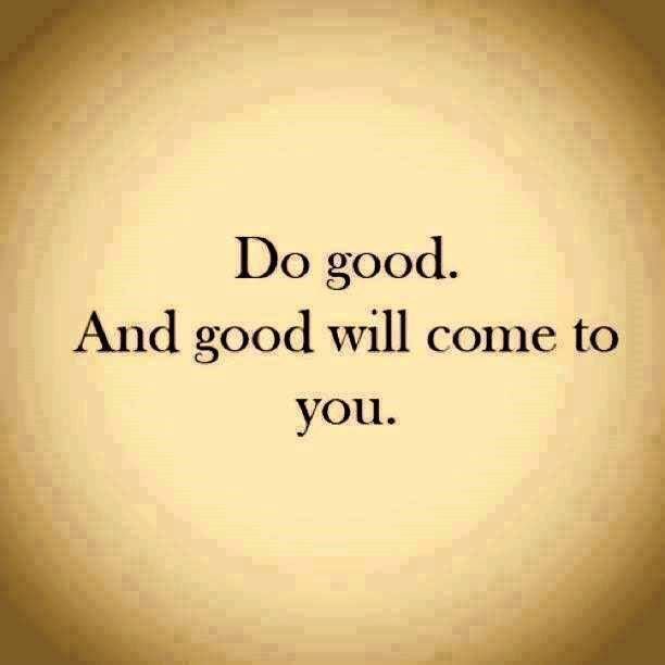 """Do good and good will come for you."" I truly believe in ""Paying it Forward"" and doing small good deeds to put a smile on someone else's face, One of my favorite ways to pay it forward is to pay for the coffee of the person behind me, and hoping they then do the same for the person behind them."