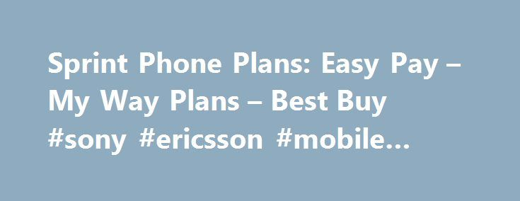 Sprint Phone Plans: Easy Pay – My Way Plans – Best Buy #sony #ericsson #mobile #phones http://mobile.remmont.com/sprint-phone-plans-easy-pay-my-way-plans-best-buy-sony-ericsson-mobile-phones/  Sprint Phone Plans Access Charges Add $20/line access charge with device lease or monthly installments and bring-your-own-device (with enrollment in AutoPay) Add $25/line access charge with device lease or monthly installments and bring-your-own-device (without enrollment in AutoPay) Add $15/line…