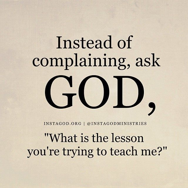 "Instead of complaining, ask God, ""What is the lesson you're trying to teach me?"""