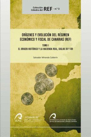 Orígenes y evolución del Régimen Económico y Fiscal de Canarias (REF): Tomo I, el orígen histórico y la Hacienda real, siglos XV y XVI / Salvador Miranda Calderón. (2017)