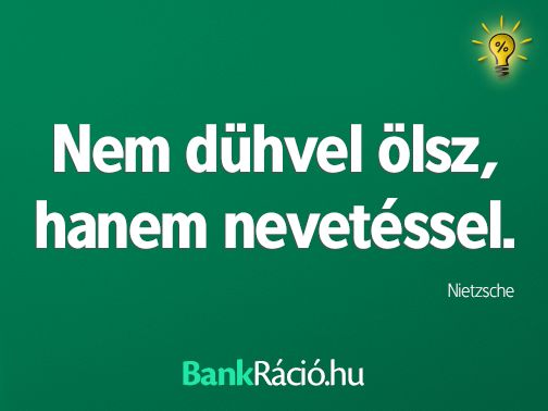 Nem dühvel ölsz, hanem nevetéssel. - Nietzsche, www.bankracio.hu idézet