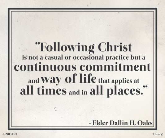 """Following Christ is not a casual or occasional practice but a continuous commitment and way of life that applies at all times and in all places."" -Elder Dallin H. Oaks:"