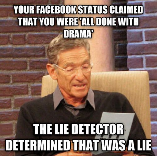 """Your facebook status claimed you were """"all done with drama"""" the lie detector determined that was a lie."""
