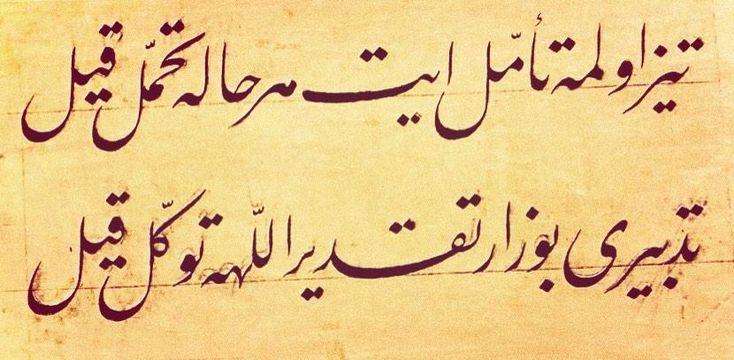 Tîz olma teemmül et her hâle tahammül kıl Tedbîri bozar takdîr, Allah'a tevekkül kıl