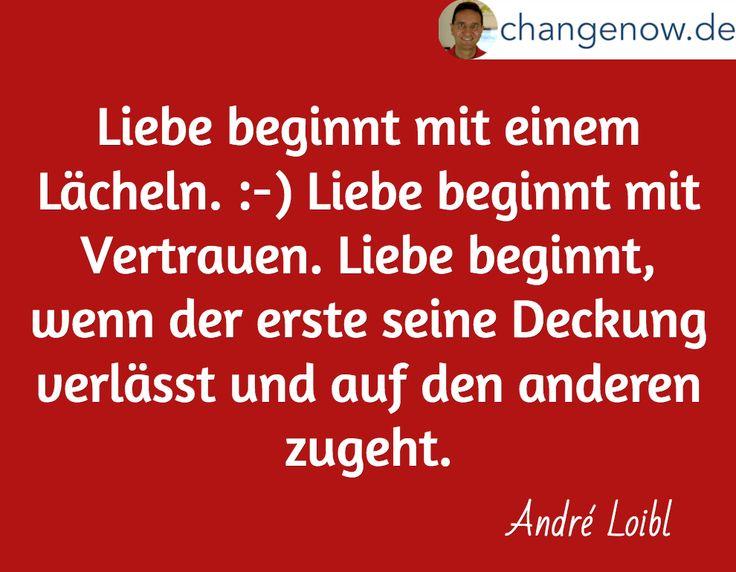 Liebe beginnt mit einem Lächeln. :-) Liebe beginnt mit Vertrauen. Liebe beginnt, wenn der erste seine Deckung verlässt und auf den anderen zugeht. / André Loibl