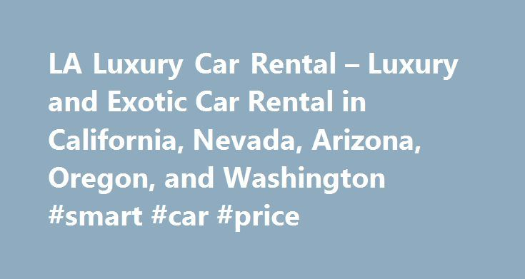 LA Luxury Car Rental – Luxury and Exotic Car Rental in California, Nevada, Arizona, Oregon, and Washington #smart #car #price http://cars.remmont.com/la-luxury-car-rental-luxury-and-exotic-car-rental-in-california-nevada-arizona-oregon-and-washington-smart-car-price/  #car rent # Luxury is truly at your fingertips! LUXURY EXOTIC CAR COLLECTION We specialize in renting luxury and exotic cars, SUVs, sedans and convertibles at reasonable prices. With cars such as Aston Martin, BMW, Bentley…