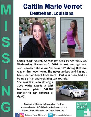 "***MISSING WOMAN FROM DESTREHAN, LOUISIANA***  Caitlin ""Cait"" Verret, 22, was last seen by her family on Wednesday, November 2, 2016. A text message was sent from her phone on November 5th stating that she was on her way home. She never arrived and has not been seen or heard from since. Caitlin is described as being 5'3"" tall and weighing 125 pounds. She was last seen driving a 2005 white Mazda 3... See More"