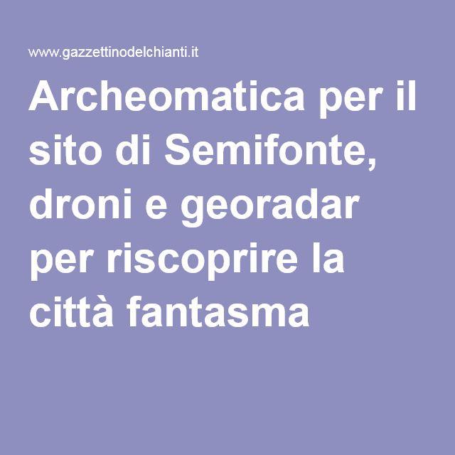 Archeomatica per il sito di Semifonte, droni e georadar per riscoprire la città fantasma