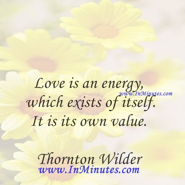 Love is an energy which exists of itself. It is its own value. Thornton Wilder