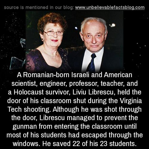A Romanian-born Israeli and American scientist, engineer, professor, teacher, and a Holocaust survivor, Liviu Librescu, held the door of his classroom shut during the Virginia Tech shooting. Although he was shot through the door, Librescu managed to...