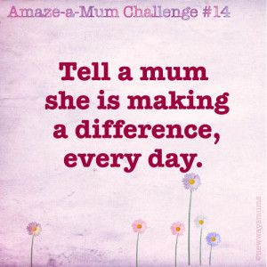 Tell a mum she is making a difference, every day!