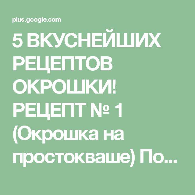 5 ВКУСНЕЙШИХ РЕЦЕПТОВ ОКРОШКИ! РЕЦЕПТ № 1 (Окрошка на простокваше)  Понадобит...