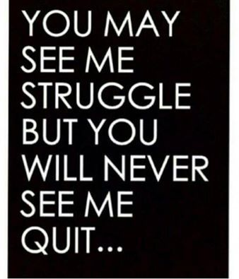 you may see me struggle but you will never see me quit!!! ain't that the damn truth!