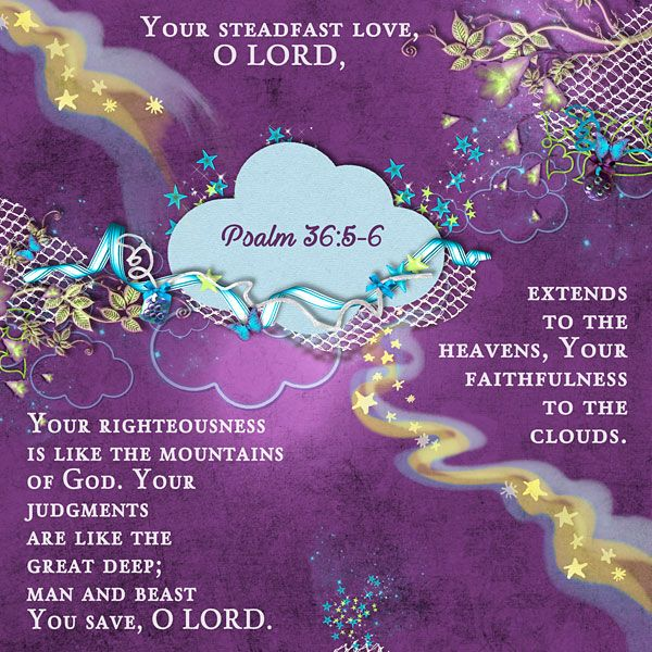 Your steadfast love, O LORD, extends to the heavens, Your faithfulness to the clouds. Your righteousness is like the mountains of God. Your judgments are like the great deep; man and beast You save, O LORD. Psalm 36:5-6    Quickpage by (unknown), star stream by Lorie Davison