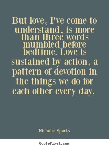 """Love Quote of the day. Nicholas Sparks """"But love, I've come to understand, is more than three words mumbled before bedtime. Love is sustained by action, a pattern of devotion in the things we do for each other every day."""""""