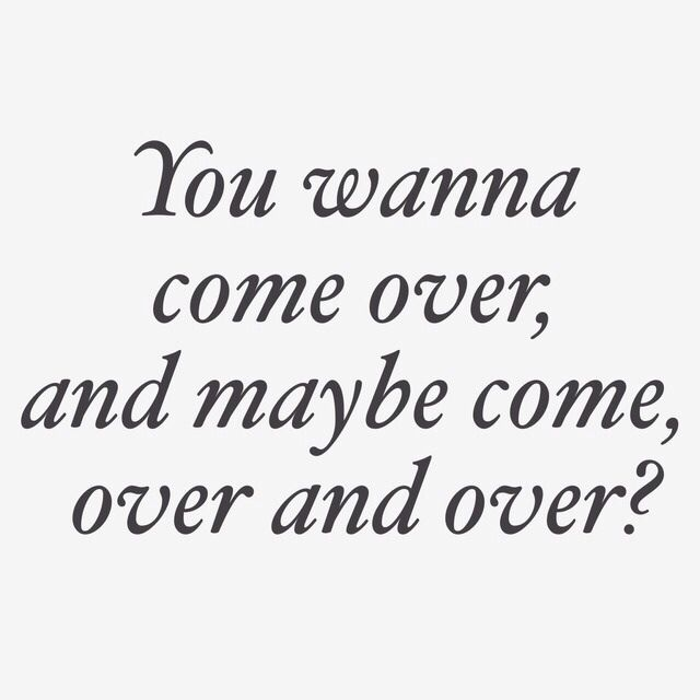 You wanna come over...