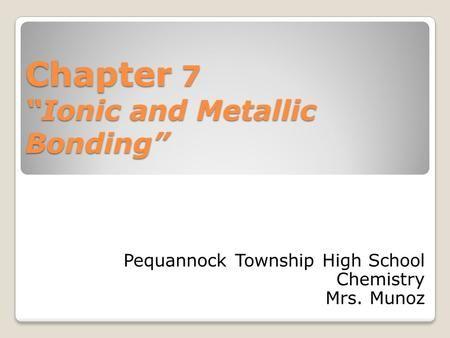 "Chapter 7 ""Ionic and Metallic Bonding"" Pequannock Township High School Chemistry Mrs. Munoz."