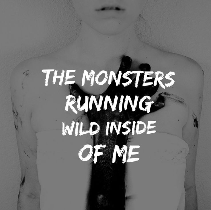 The monsters running wild inside of me.