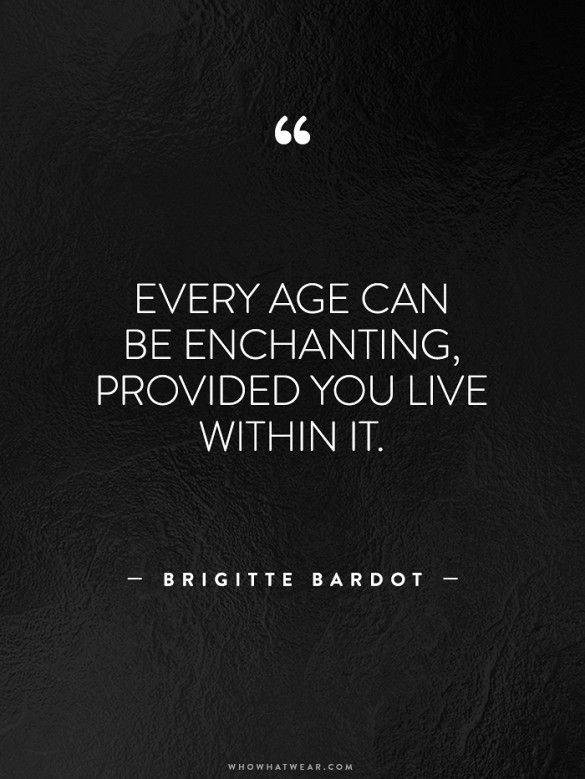 """""""Every age can be enchanting, provided you live within it"""" -Brigitte Bardot"""