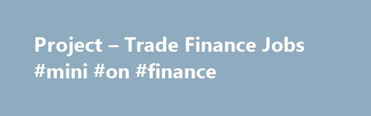 Project – Trade Finance Jobs #mini #on #finance http://finances.nef2.com/project-trade-finance-jobs-mini-on-finance/  #trade finance jobs # Project-trade-finance Jobs in Project Trade Finance Credit Risk Manager Department: Risk Reports to Chief Risk Officer Salary: Competitive Main function of Job: To assess, advise and report on all credit risks faced by the bank. Provide guidance and support to the various business units in articulating and implementing credit risk appetite and credit…