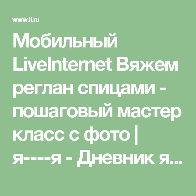 Мобильный LiveInternet Вяжем реглан спицами - пошаговый мастер класс с фото | я----я - Дневник я----я |