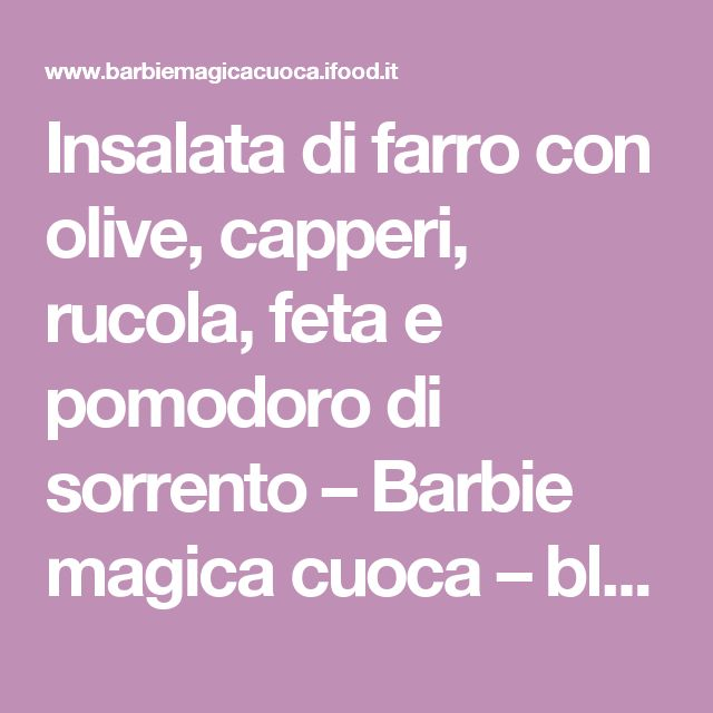 Insalata di farro con olive, capperi, rucola, feta e pomodoro di sorrento – Barbie magica cuoca – blog di cucina