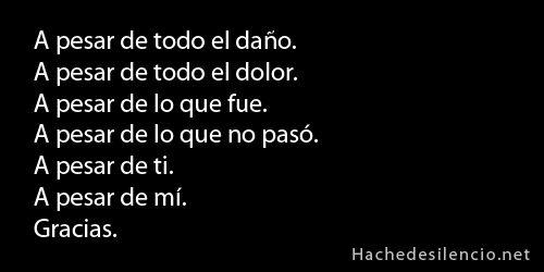 A pesar de todo el daño. A pesar de todo el dolor. A pesar de todo lo que fue. A pesar de lo que no pasó. A pesar de ti. A pesar de mi. Gracias. #frases #adios