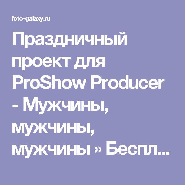 Праздничный проект для ProShow Producer - Мужчины, мужчины, мужчины » Бесплатно скачать рамки для фотографий,клипарт,шрифты,шаблоны для Photoshop,костюмы,рамки для фотошопа,обои,фоторамки,DVD обложки,футажи,свадебные футажи,детские футажи,школьные футажи,видеоредакторы,видеоуроки,скрап-наборы