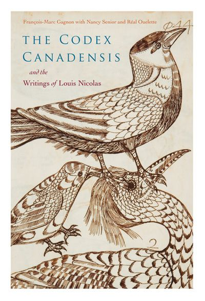 The Codex Canadensis and the Writings of Louis Nicolas Edited by François-Marc Gagnon, With Nancy Senior and Réal Ouellet McGill-Queen's University Press  Part art, part science, part anthropology, this ambitious project presents an early Canadian perspective on natural history that is as much artistic and fantastical as it is encyclopedic. The Codex Canadensis and the Writings of Louis Nicolas showcases an intriguing attempt to document the life of the new world - flora, fauna, and…