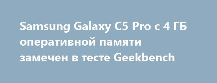 Samsung Galaxy C5 Pro с 4 ГБ оперативной памяти замечен в тесте Geekbench http://ilenta.com/news/smartphone/news_14688.html  Меньше чем через месяц после того, как Samsung Galaxy Pro C5 появился в TENAA, смартфон был замечен на сайте бенчмаркинга Geekbench, где он указан как Samsung SM-C5010. ***
