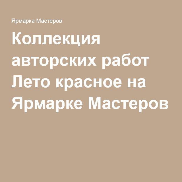 Коллекция авторских работ Лето красное на Ярмарке Мастеров