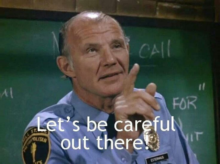 It's Phil Esterhaus from Hill Street Blues! I loved it when he ended roll call with this phrase.