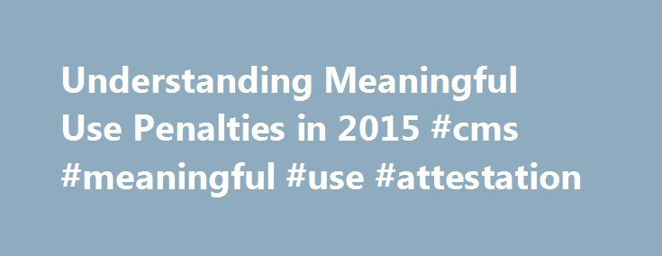 Understanding Meaningful Use Penalties in 2015 #cms #meaningful #use #attestation http://bahamas.nef2.com/understanding-meaningful-use-penalties-in-2015-cms-meaningful-use-attestation/  # Understanding Meaningful Use Penalties in 2015 Understanding Meaningful Use Penalties in 2015 Starting in 2015, if you are an eligible provider and have not attested to meaningful use of your EHR for 2014, you will be hit with a 1 percent penalty on your Medicare reimbursement. The penalties will increase…