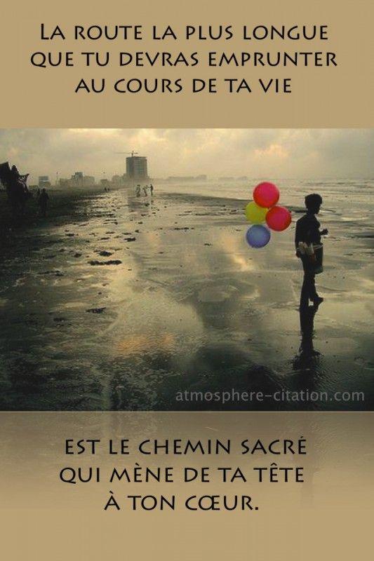 La route la plus longue Que tu devras emprunter au cours de ta vie est le chemin sacré qui mène de ta tête à ton cœur. http://www.atmosphere-citation.com