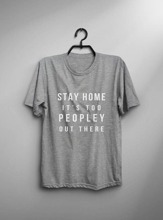 1a9c0b9887515 Stay home it s too peopley out there graphic tees fashion tops geek ...