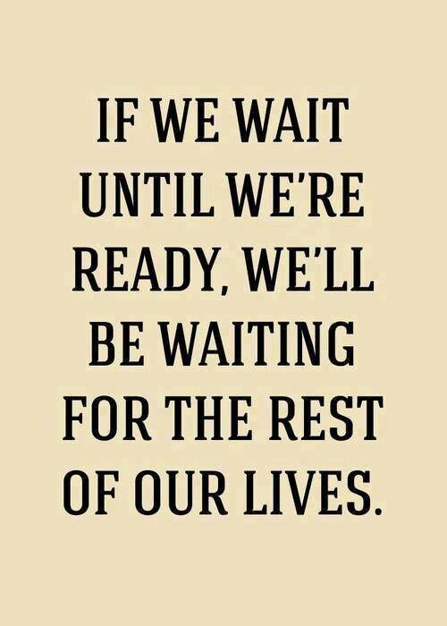 This is what I always have to tell people! Travel, marriage, kids, all decisions! you never feel ready, but you do it anyways, and you become ready!