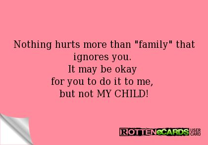 Rottenecards Nothing Hurts More Than Family That Ignores You It May Be Okay For You To Do It