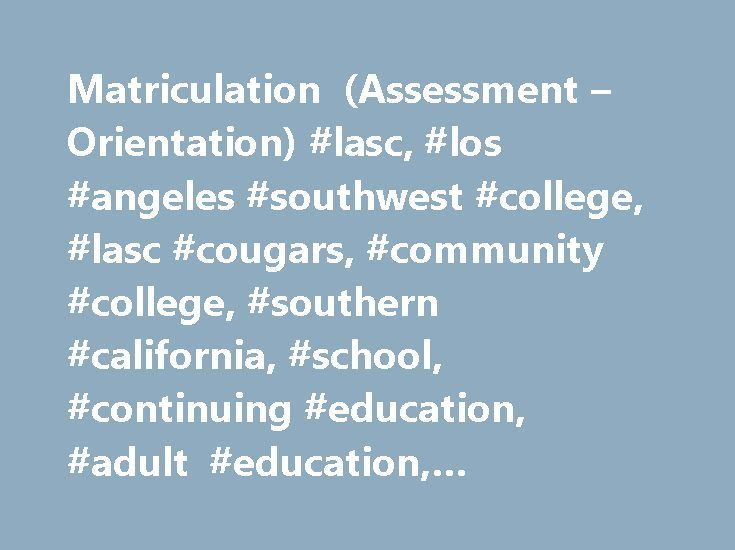 Matriculation (Assessment – Orientation) #lasc, #los #angeles #southwest #college, #lasc #cougars, #community #college, #southern #california, #school, #continuing #education, #adult #education, #occupational #training, #university #transfer http://india.nef2.com/matriculation-assessment-orientation-lasc-los-angeles-southwest-college-lasc-cougars-community-college-southern-california-school-continuing-education-adult-education-occu/  # Matriculation (assessment orientation) Submit an…