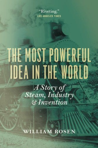 The Most Powerful Idea in the World: A Story of Steam, Industry, and Invention by William Rosen
