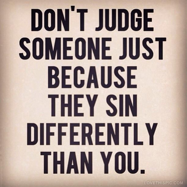 For ALL have sinned and fall short of the glory of God... it is not our place to judge, but to encourage, love, and teach
