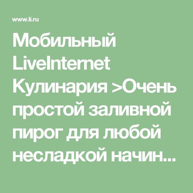 Мобильный LiveInternet Кулинария >Очень простой заливной пирог для любой несладкой начинки | Liudmila_Sceglova - Дневник Liudmila_Sceglova |