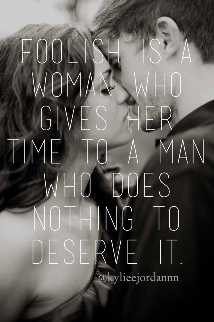 Foolish is a woman who gives her time to a man who does nothing to deserve it.